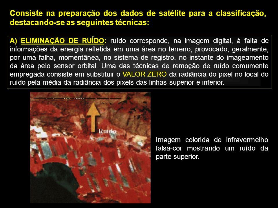 Consiste na preparação dos dados de satélite para a classificação, destacando-se as seguintes técnicas: A) ELIMINAÇÃO DE RUÍDO: ruído corresponde, na