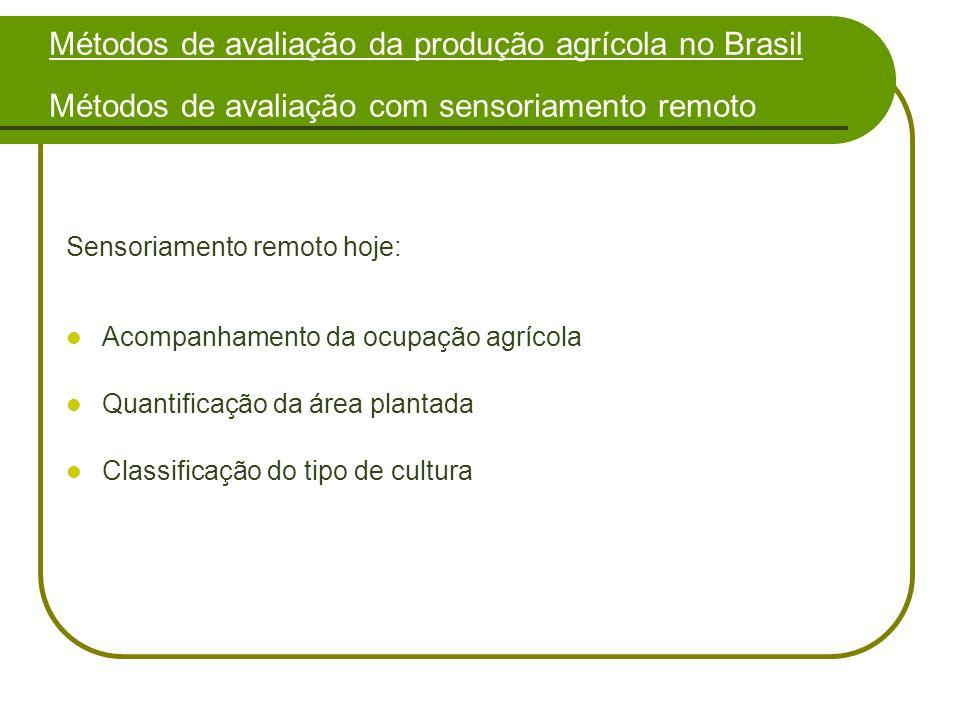 Sensoriamento remoto hoje: Acompanhamento da ocupação agrícola Quantificação da área plantada Classificação do tipo de cultura Métodos de avaliação da produção agrícola no Brasil Métodos de avaliação com sensoriamento remoto