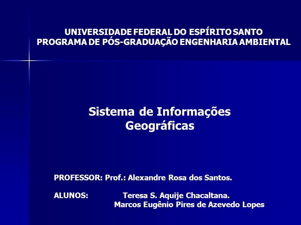 UNIVERSIDADE FEDERAL DO ESPÍRITO SANTO PROGRAMA DE PÓS-GRADUAÇÃO ENGENHARIA AMBIENTAL Sistema de Informações Geográficas PROFESSOR: Prof.: Alexandre Rosa dos Santos.