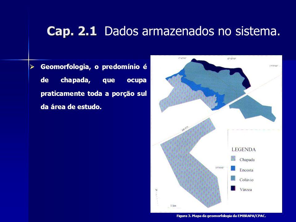 Cap. 2.1 Cap. 2.1 Dados armazenados no sistema. Geomorfologia, o predomínio é de chapada, que ocupa praticamente toda a porção sul da área de estudo.