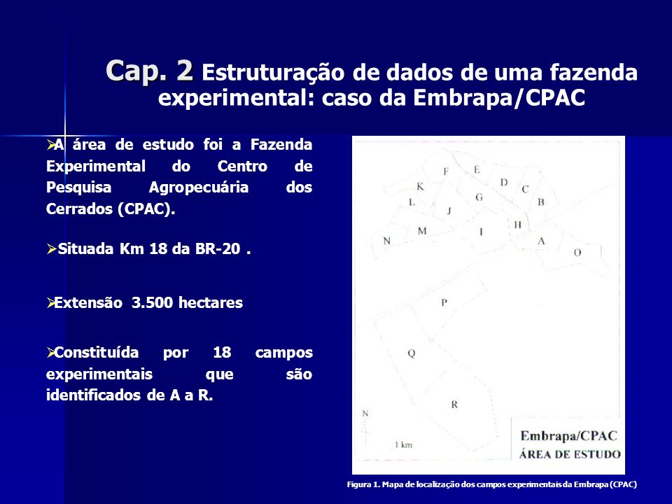 Cap. 2 Cap. 2 Estruturação de dados de uma fazenda experimental: caso da Embrapa/CPAC A área de estudo foi a Fazenda Experimental do Centro de Pesquis