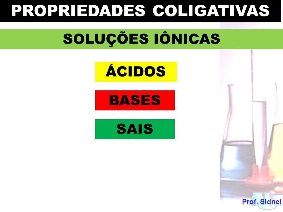 Prof. Sidnei SOLUÇÕES IÔNICAS PROPRIEDADES COLIGATIVAS ÁCIDOS BASES SAIS