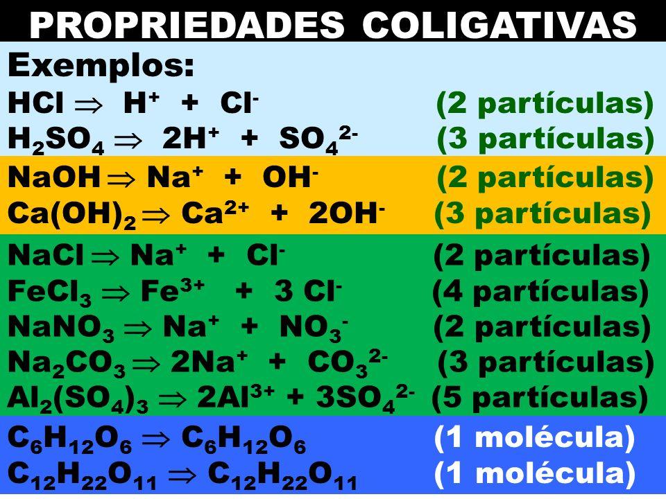 Prof. Sidnei PROPRIEDADES COLIGATIVAS Exemplos: HCl H + + Cl - (2 partículas) H 2 SO 4 2H + + SO 4 2- (3 partículas) NaOH Na + + OH - (2 partículas) C