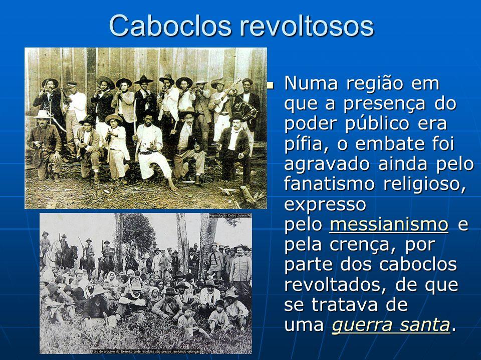 Caboclos revoltosos Numa região em que a presença do poder público era pífia, o embate foi agravado ainda pelo fanatismo religioso, expresso pelo mess