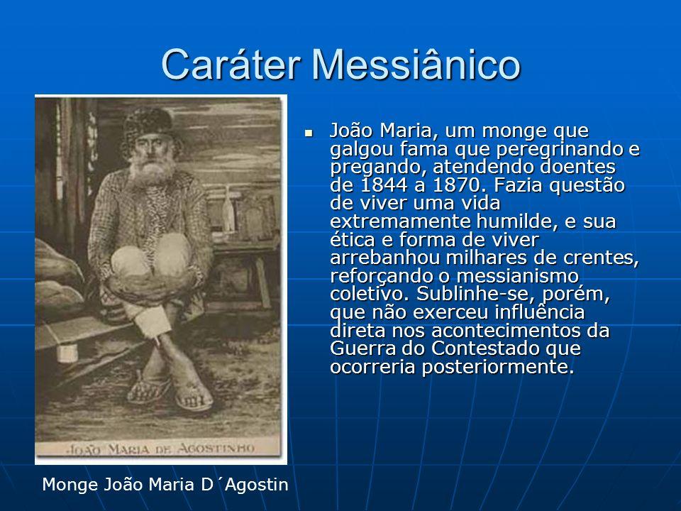 Caráter Messiânico João Maria, um monge que galgou fama que peregrinando e pregando, atendendo doentes de 1844 a 1870. Fazia questão de viver uma vida