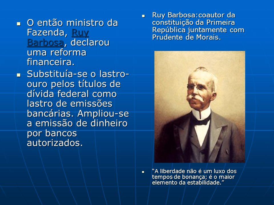 O então ministro da Fazenda, Ruy Barbosa, declarou uma reforma financeira. O então ministro da Fazenda, Ruy Barbosa, declarou uma reforma financeira.
