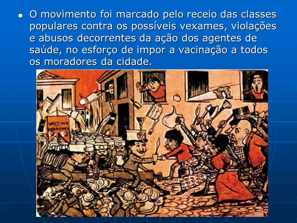 O movimento foi marcado pelo receio das classes populares contra os possíveis vexames, violações e abusos decorrentes da ação dos agentes de saúde, no
