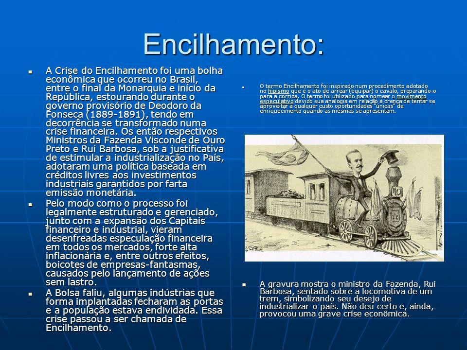 Encilhamento: A Crise do Encilhamento foi uma bolha econômica que ocorreu no Brasil, entre o final da Monarquia e início da República, estourando dura