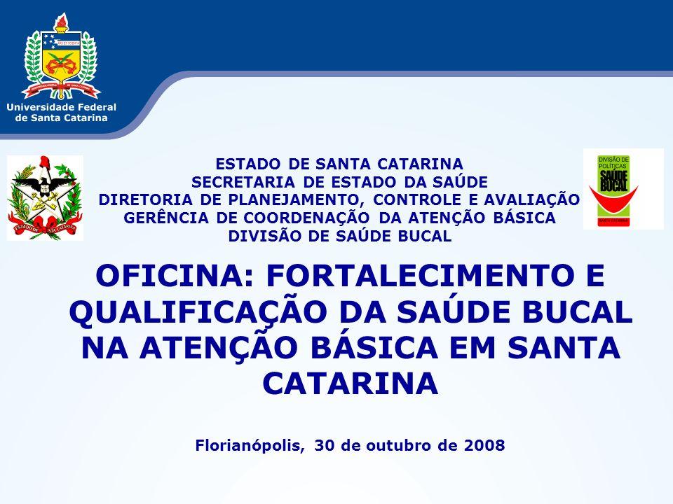 OFICINA: FORTALECIMENTO E QUALIFICAÇÃO DA SAÚDE BUCAL NA ATENÇÃO BÁSICA EM SANTA CATARINA Florianópolis, 30 de outubro de 2008 ESTADO DE SANTA CATARIN