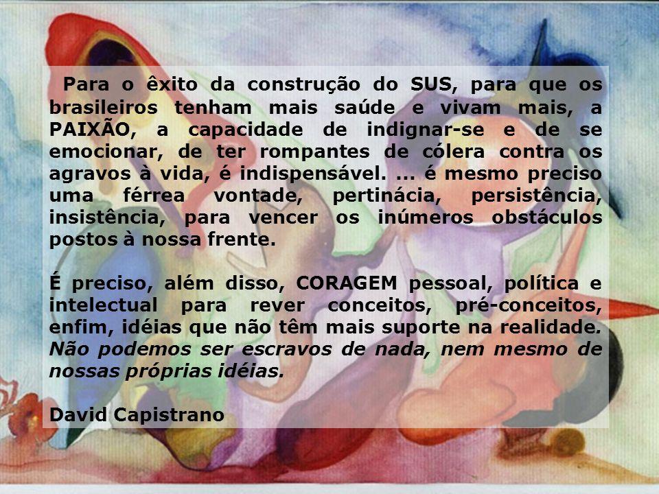 Para o êxito da construção do SUS, para que os brasileiros tenham mais saúde e vivam mais, a PAIXÃO, a capacidade de indignar-se e de se emocionar, de