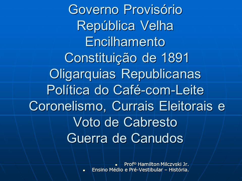 Governo Provisório República Velha Encilhamento Constituição de 1891 Oligarquias Republicanas Política do Café-com-Leite Coronelismo, Currais Eleitora