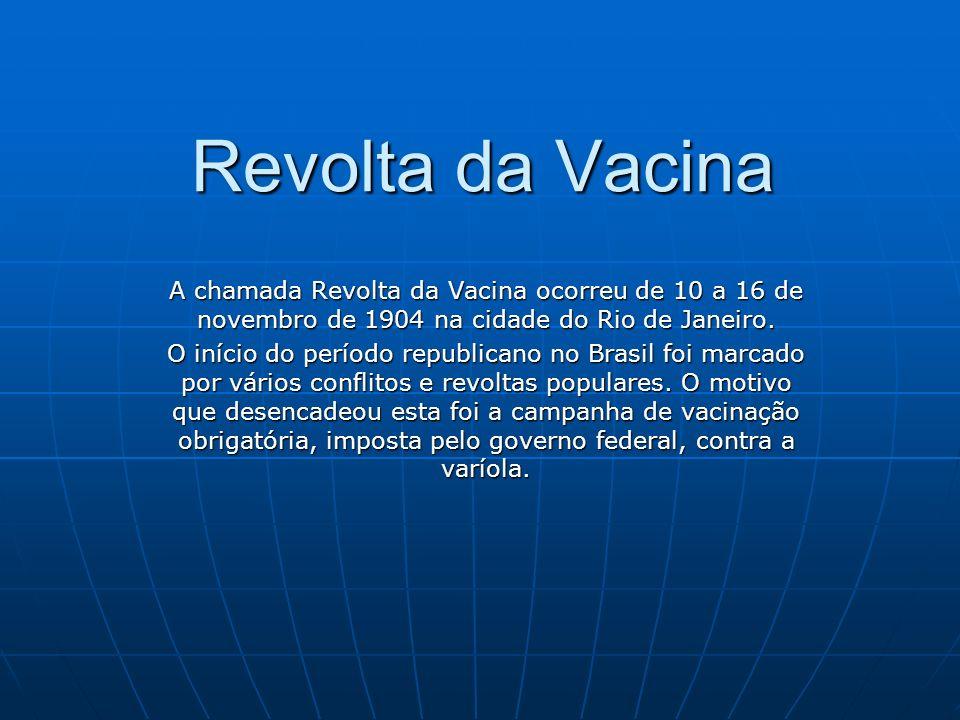 Revolta da Vacina A chamada Revolta da Vacina ocorreu de 10 a 16 de novembro de 1904 na cidade do Rio de Janeiro. O início do período republicano no B