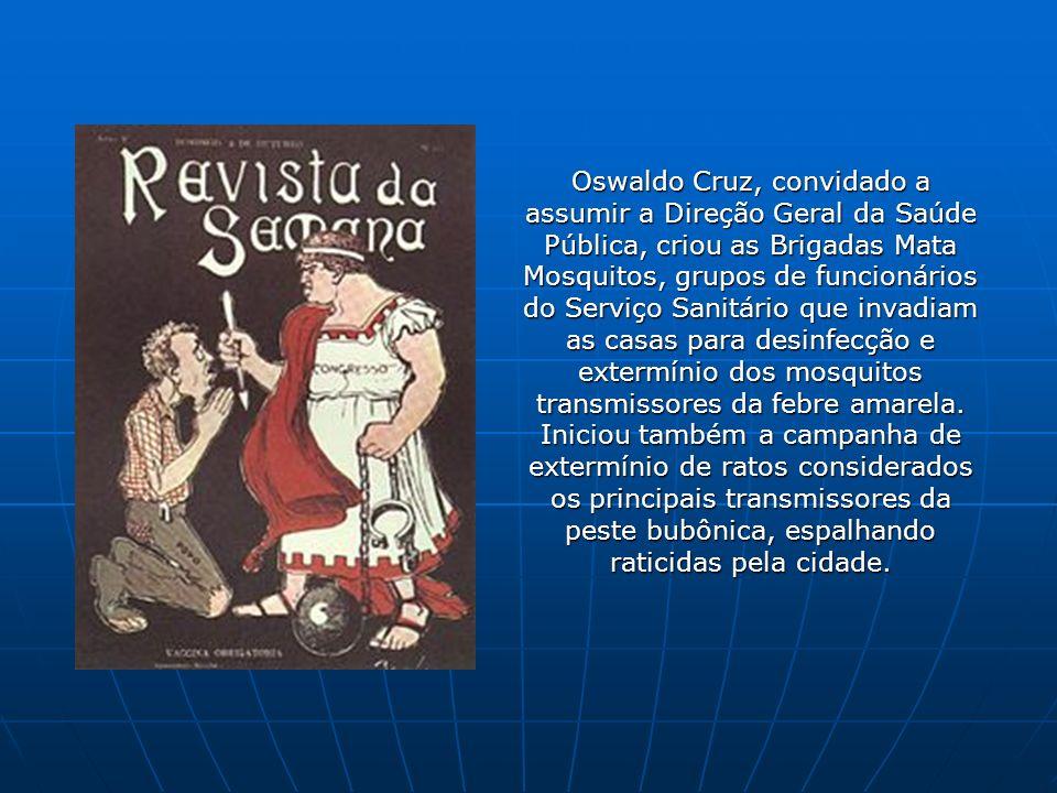 Oswaldo Cruz, convidado a assumir a Direção Geral da Saúde Pública, criou as Brigadas Mata Mosquitos, grupos de funcionários do Serviço Sanitário que