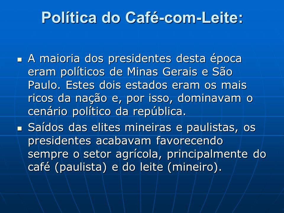 Política do Café-com-Leite: A maioria dos presidentes desta época eram políticos de Minas Gerais e São Paulo. Estes dois estados eram os mais ricos da