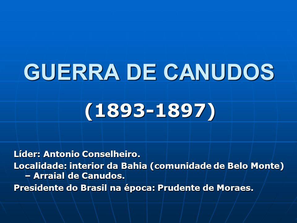 GUERRA DE CANUDOS (1893-1897) Líder: Antonio Conselheiro. Localidade: interior da Bahia (comunidade de Belo Monte) – Arraial de Canudos. Presidente do