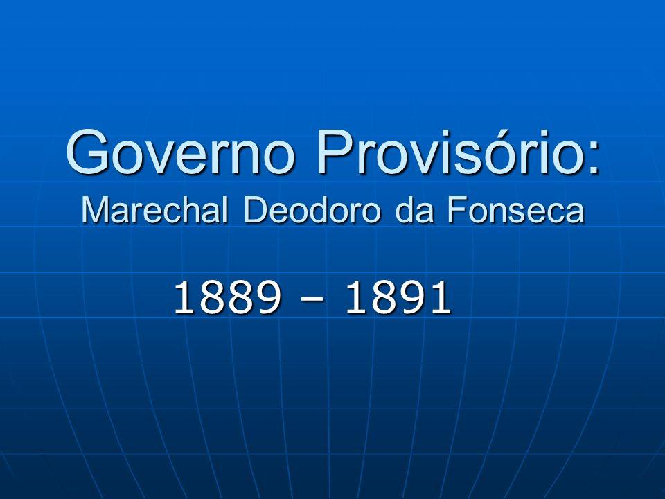 Governo Provisório: Marechal Deodoro da Fonseca 1889 – 1891