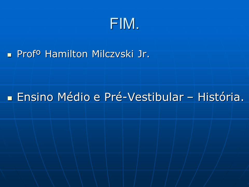FIM. Profº Hamilton Milczvski Jr. Profº Hamilton Milczvski Jr. Ensino Médio e Pré-Vestibular – História. Ensino Médio e Pré-Vestibular – História.