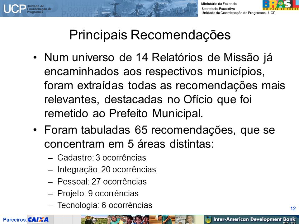 Parceiros: Ministério da Fazenda Secretaria-Executiva Unidade de Coordenação de Programas - UCP 12 Principais Recomendações Num universo de 14 Relatór