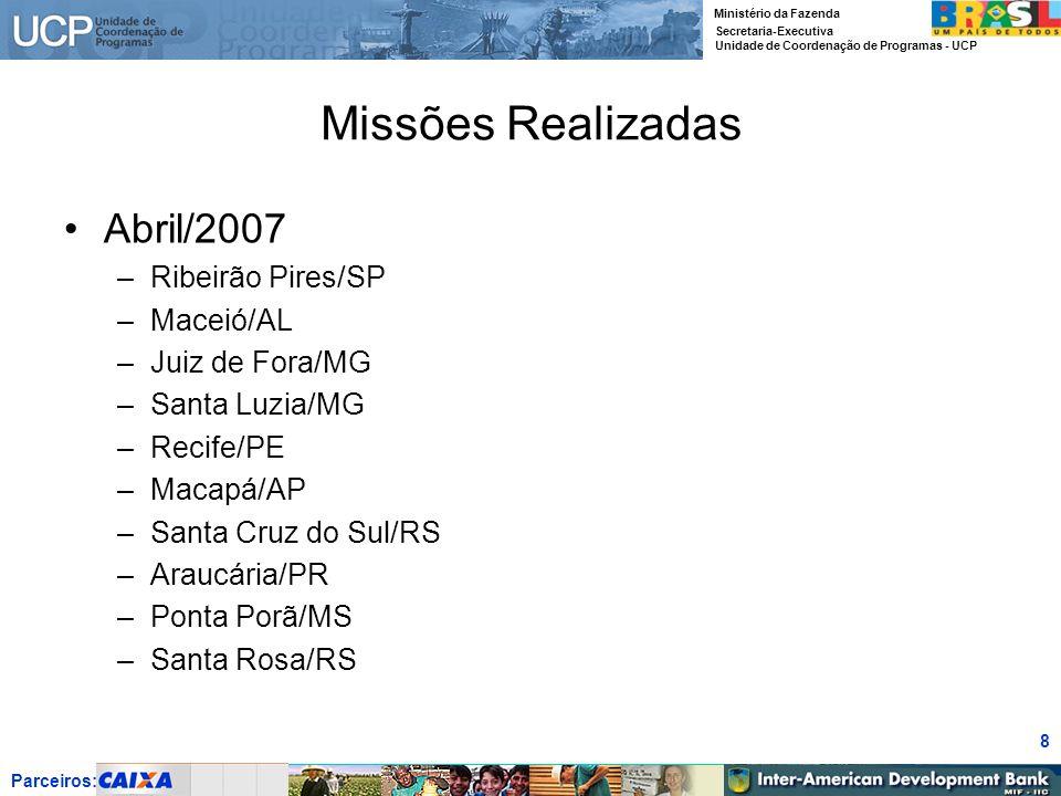 Parceiros: Ministério da Fazenda Secretaria-Executiva Unidade de Coordenação de Programas - UCP 8 Missões Realizadas Abril/2007 –Ribeirão Pires/SP –Ma