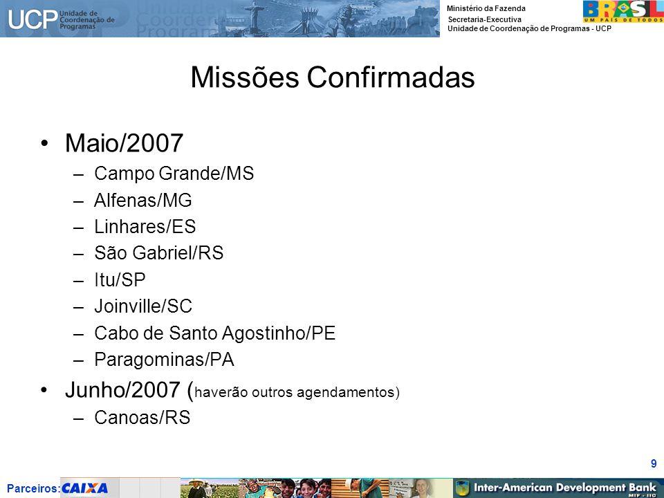 Parceiros: Ministério da Fazenda Secretaria-Executiva Unidade de Coordenação de Programas - UCP 10 Missões a Realizar Junho a Agosto/2007 –Guaíba/RS –Goiânia/GO –Sobral/CE –Natal/RN –Fortaleza/CE –Dourados/MS –Passo Fundo/RS –Santa Maria/RS –Boa Vista/RR –São Luiz/MA –Itapevi/SP –Jacareí/SP IMPORTANTE Preferencialmente, Vamos agendar, e confirmar, todas essas Missões agora, durante o Encontro de Coordenação.