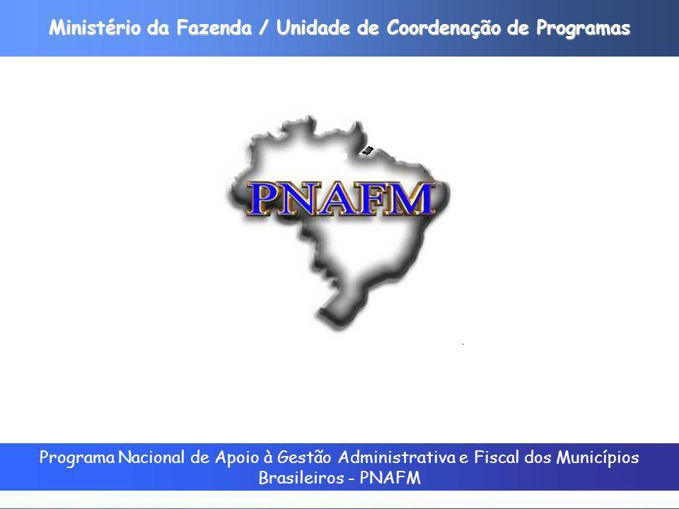 Programa Nacional de Apoio à Gestão Administrativa e Fiscal dos Municípios Brasileiros - PNAFM Ministério da Fazenda / Unidade de Coordenação de Programas