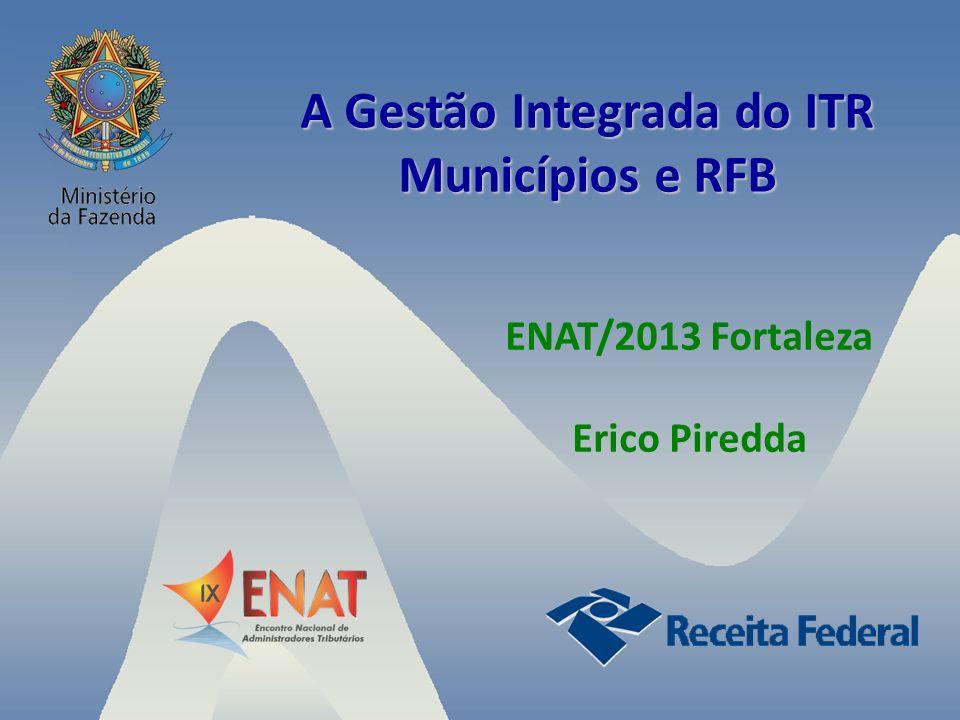 A Gestão Integrada do ITR Municípios e RFB ENAT/2013 Fortaleza Erico Piredda