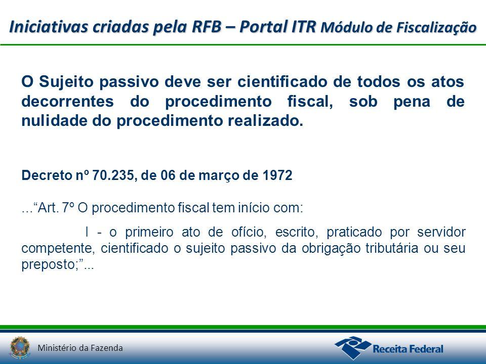 Ministério da Fazenda Iniciativas criadas pela RFB – Portal ITR Módulo de Fiscalização O Sujeito passivo deve ser cientificado de todos os atos decorr