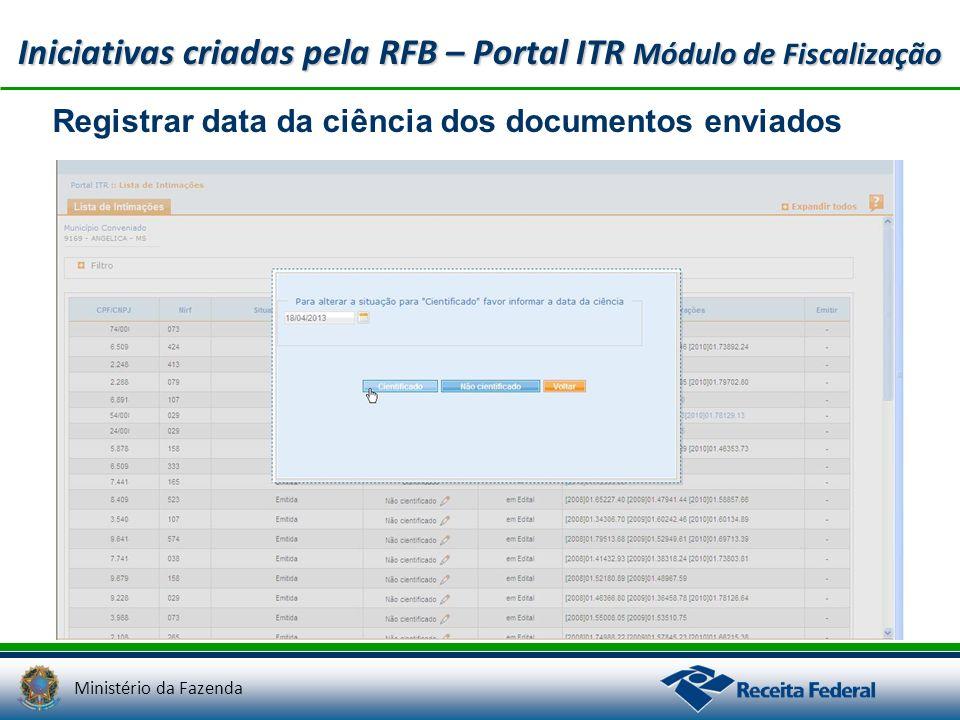Ministério da Fazenda Iniciativas criadas pela RFB – Portal ITR Módulo de Fiscalização Registrar data da ciência dos documentos enviados