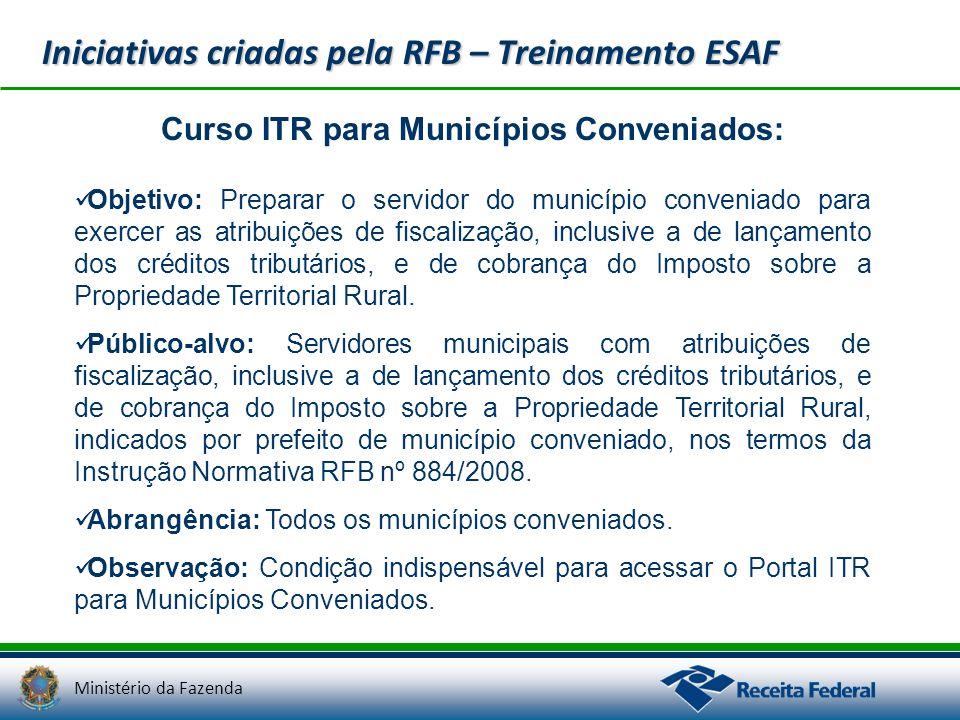 Ministério da Fazenda Iniciativas criadas pela RFB – Treinamento ESAF Curso ITR para Municípios Conveniados: Objetivo: Preparar o servidor do municípi