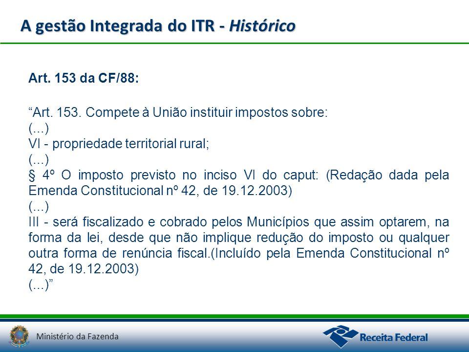 Ministério da Fazenda A gestão Integrada do ITR - Histórico Art. 153 da CF/88: Art. 153. Compete à União instituir impostos sobre: (...) VI - propried