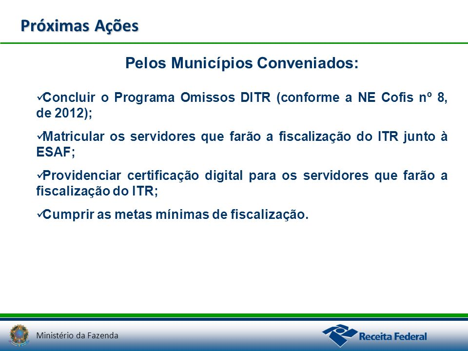 Ministério da Fazenda Próximas Ações Pelos Municípios Conveniados: Concluir o Programa Omissos DITR (conforme a NE Cofis nº 8, de 2012); Matricular os