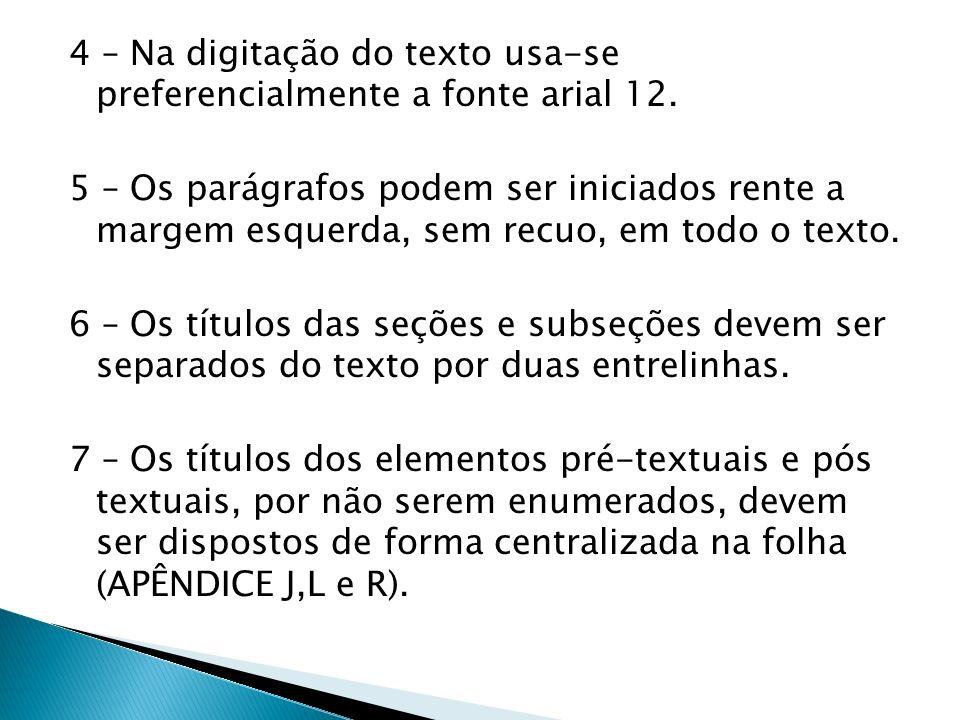 4 – Na digitação do texto usa-se preferencialmente a fonte arial 12. 5 – Os parágrafos podem ser iniciados rente a margem esquerda, sem recuo, em todo