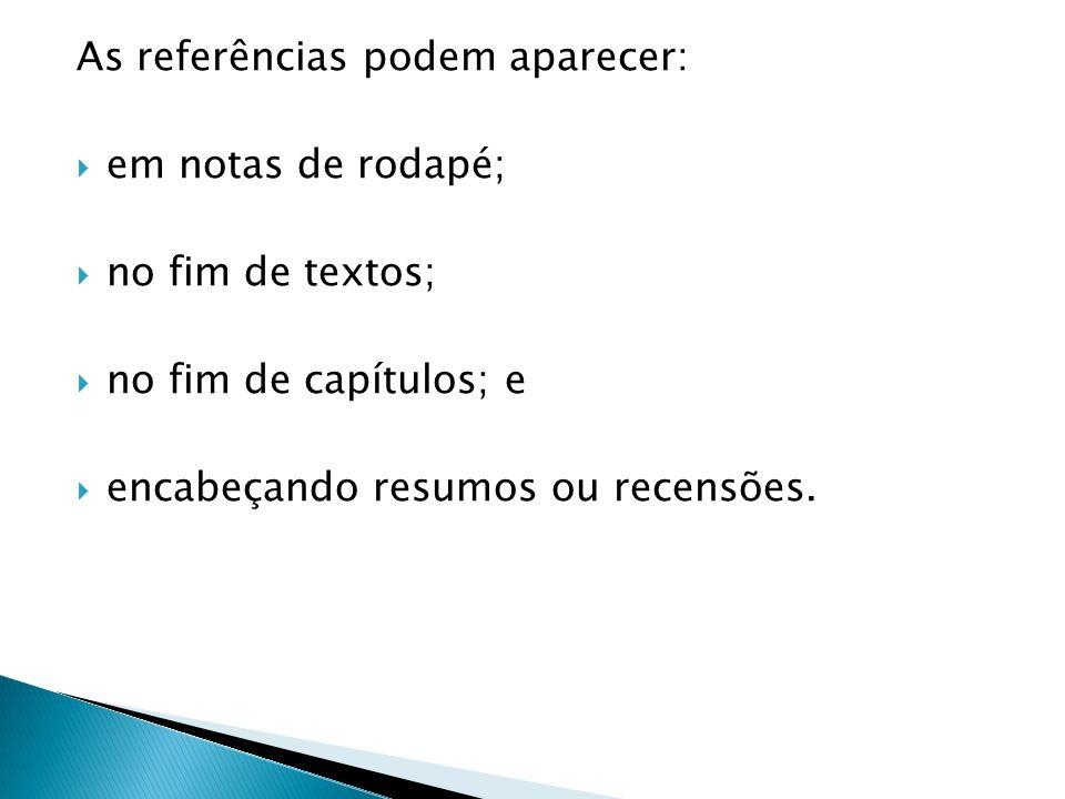 As referências podem aparecer: em notas de rodapé; no fim de textos; no fim de capítulos; e encabeçando resumos ou recensões.