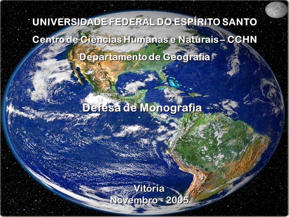 UNIVERSIDADE FEDERAL DO ESPÍRITO SANTO Centro de Ciências Humanas e Naturais – CCHN Departamento de Geografia Vitória Novembro - 2005 Defesa de Monogr
