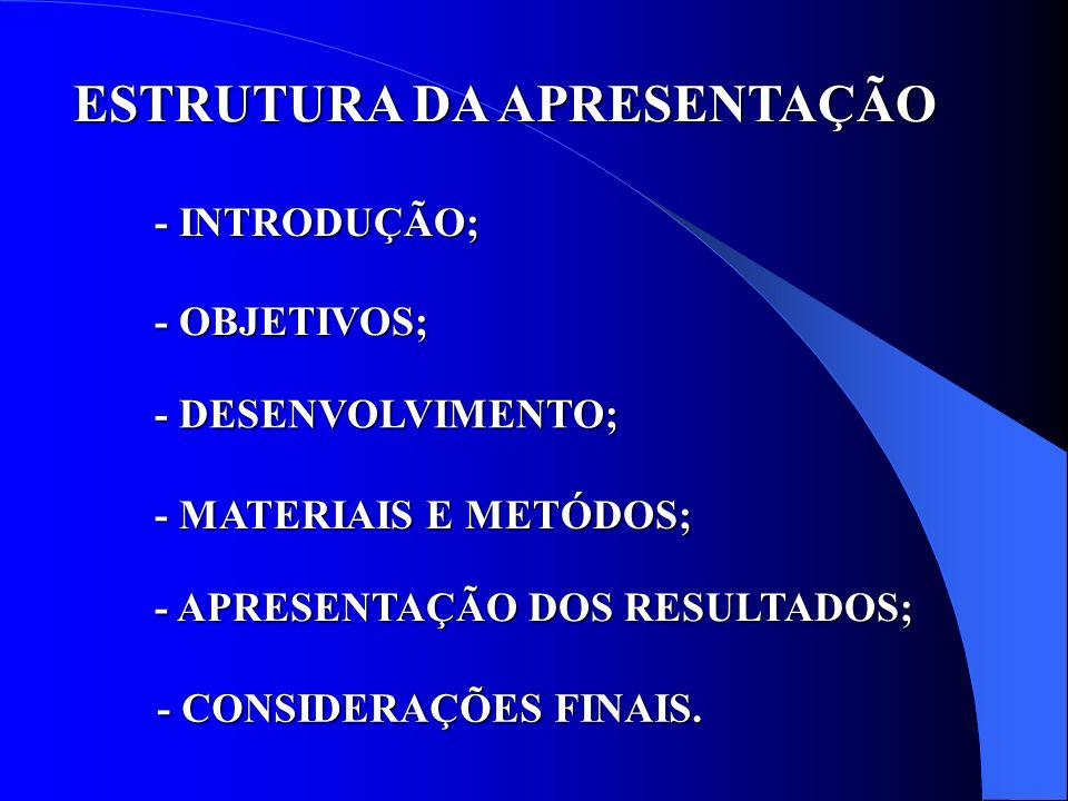 ESTRUTURA DA APRESENTAÇÃO - INTRODUÇÃO; - OBJETIVOS; - MATERIAIS E METÓDOS; - MATERIAIS E METÓDOS; - DESENVOLVIMENTO; - APRESENTAÇÃO DOS RESULTADOS; -