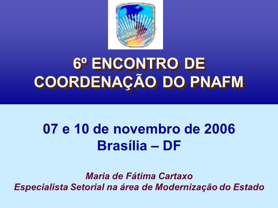 6º ENCONTRO DE COORDENAÇÃO DO PNAFM 07 e 10 de novembro de 2006 Brasília – DF Maria de Fátima Cartaxo Especialista Setorial na área de Modernização do Estado