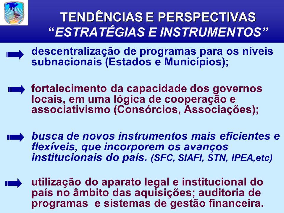 TENDÊNCIAS E PERSPECTIVAS TENDÊNCIAS E PERSPECTIVASESTRATÉGIAS E INSTRUMENTOS descentralização de programas para os níveis subnacionais (Estados e Municípios); fortalecimento da capacidade dos governos locais, em uma lógica de cooperação e associativismo (Consórcios, Associações); busca de novos instrumentos mais eficientes e flexíveis, que incorporem os avanços institucionais do país.