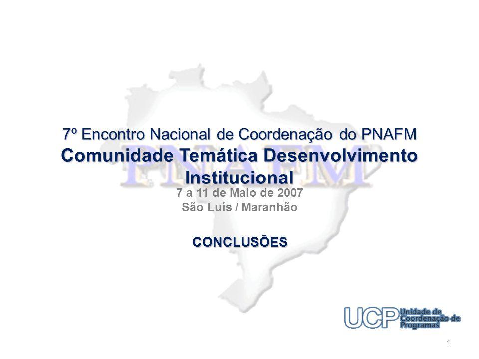 7º Encontro Nacional de Coordenação do PNAFM Comunidade Temática Desenvolvimento Institucional 7 a 11 de Maio de 2007 São Luís / Maranhão 1 CONCLUSÕES