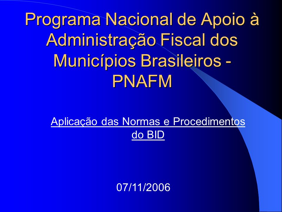 Programa Nacional de Apoio à Administração Fiscal dos Municípios Brasileiros - PNAFM Aplicação das Normas e Procedimentos do BID 07/11/2006