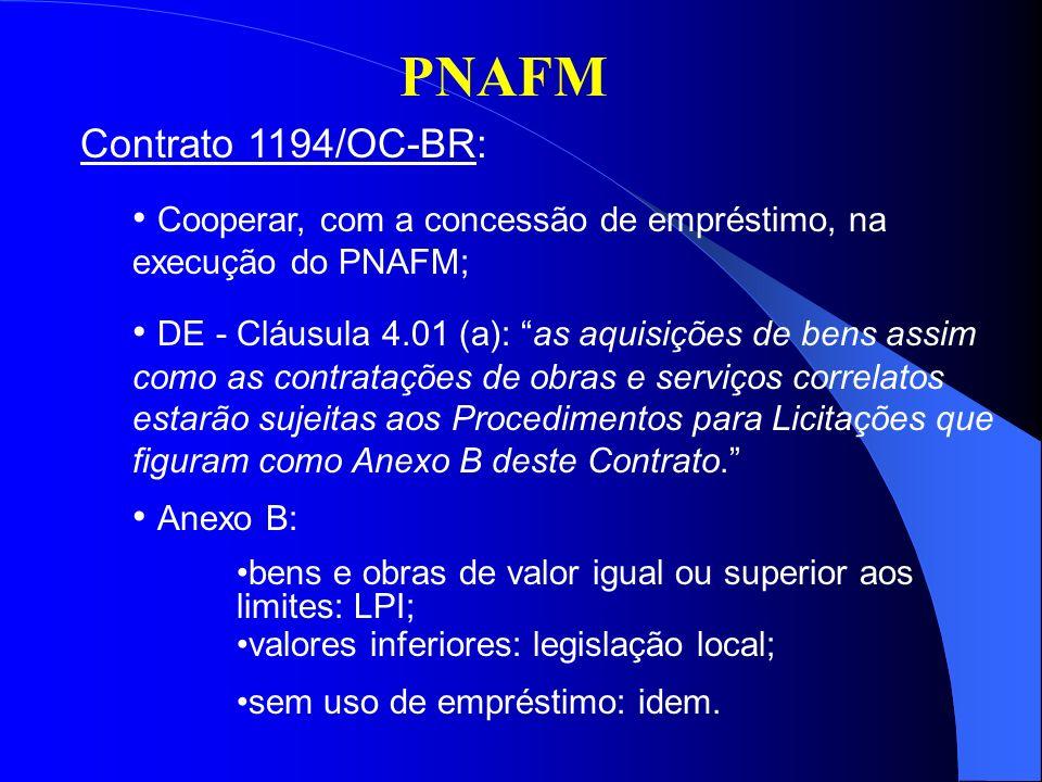 PNAFM Contrato 1194/OC-BR: Cooperar, com a concessão de empréstimo, na execução do PNAFM; DE - Cláusula 4.01 (a): as aquisições de bens assim como as contratações de obras e serviços correlatos estarão sujeitas aos Procedimentos para Licitações que figuram como Anexo B deste Contrato.