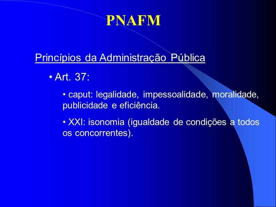 PNAFM Princípios da Administração Pública Art. 37: caput: legalidade, impessoalidade, moralidade, publicidade e eficiência. XXI: isonomia (igualdade d
