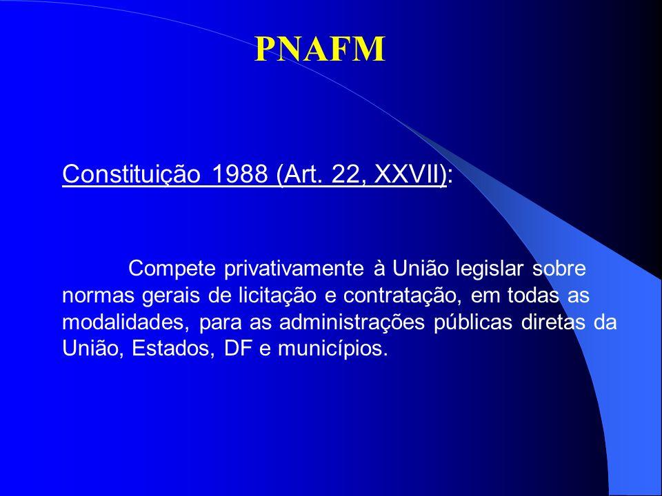 PNAFM Lei 8.666/93 Estabeleceu normas gerais sobre licitações e contratos administrativos, no âmbito dos Poderes da União, dos Estados, do DF e dos Municípios: modalidades (valores, prazos, procedimentos); tipos; casos de dispensa (27); casos de inexigibilidade (competição inviável); etc.