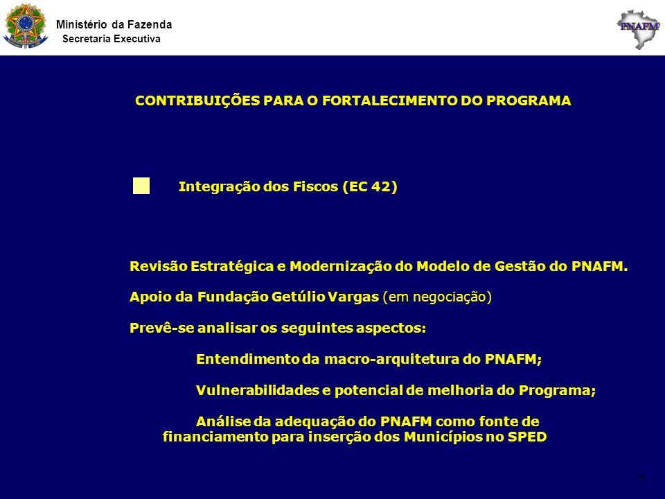 Ministério da Fazenda Secretaria Executiva 10 Integração dos Fiscos (EC 42) CONTRIBUIÇÕES PARA O FORTALECIMENTO DO PROGRAMA Revisão Estratégica e Mode
