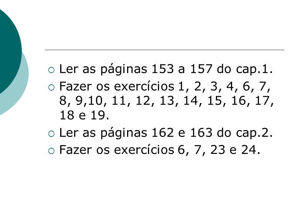 Ler as páginas 153 a 157 do cap.1. Fazer os exercícios 1, 2, 3, 4, 6, 7, 8, 9,10, 11, 12, 13, 14, 15, 16, 17, 18 e 19. Ler as páginas 162 e 163 do cap