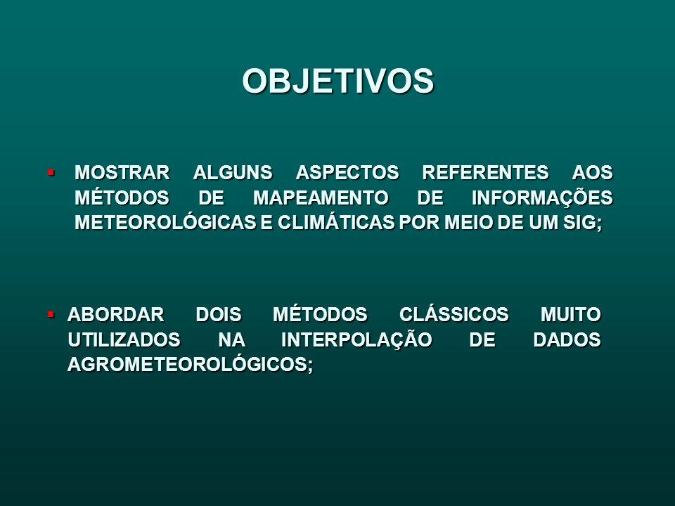 OBJETIVOS MOSTRAR ALGUNS ASPECTOS REFERENTES AOS MÉTODOS DE MAPEAMENTO DE INFORMAÇÕES METEOROLÓGICAS E CLIMÁTICAS POR MEIO DE UM SIG; MOSTRAR ALGUNS A