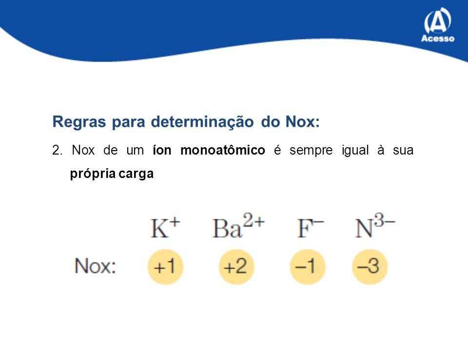 Regras para determinação do Nox: 2. Nox de um íon monoatômico é sempre igual à sua própria carga