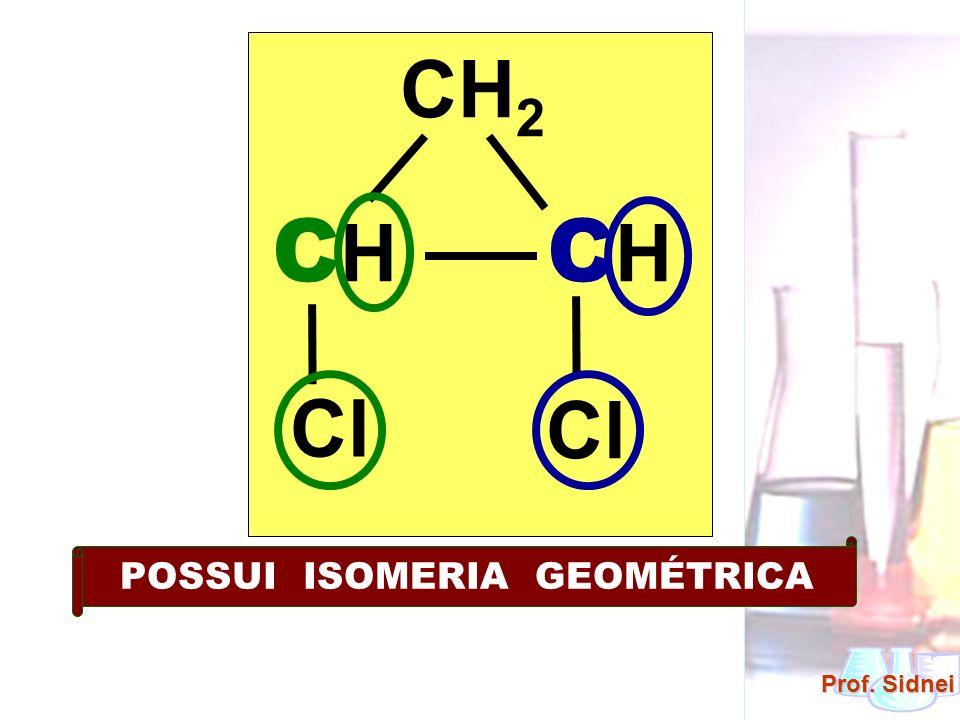 Prof. Sidnei CH 2 C H Cl POSSUI ISOMERIA GEOMÉTRICA