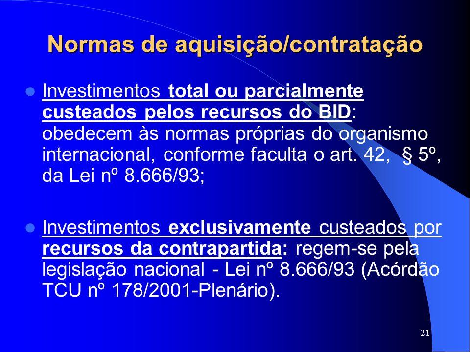 21 Normas de aquisição/contratação Investimentos total ou parcialmente custeados pelos recursos do BID: obedecem às normas próprias do organismo inter