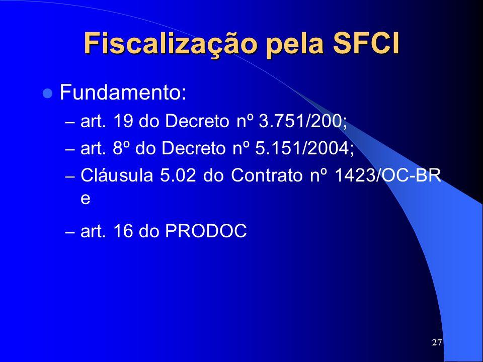 27 Fiscalização pela SFCI Fundamento: – art. 19 do Decreto nº 3.751/200; – art. 8º do Decreto nº 5.151/2004; – Cláusula 5.02 do Contrato nº 1423/OC-BR