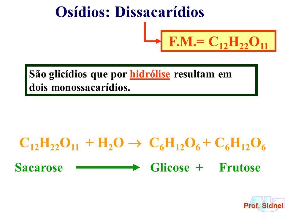 Prof. Sidnei Osídios: Dissacarídios F.M.= C 12 H 22 O 11 São glicídios que por hidrólise resultam em dois monossacarídios. C 12 H 22 O 11 + H 2 O C 6